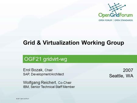 © 2007 Open Grid Forum Grid & Virtualization Working Group OGF21 gridvirt-wg 2007 Seattle, WA Erol Bozak, Chair SAP, Development Architect Wolfgang Reichert,