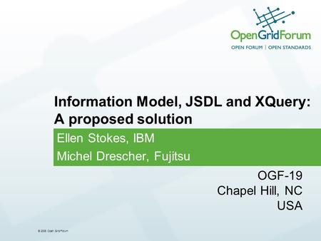 © 2006 Open Grid Forum Ellen Stokes, IBM Michel Drescher, Fujitsu Information Model, JSDL and XQuery: A proposed solution OGF-19 Chapel Hill, NC USA.