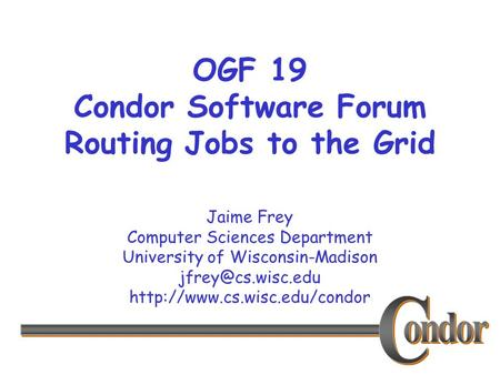 Jaime Frey Computer Sciences Department University of Wisconsin-Madison  OGF 19 Condor Software Forum Routing.