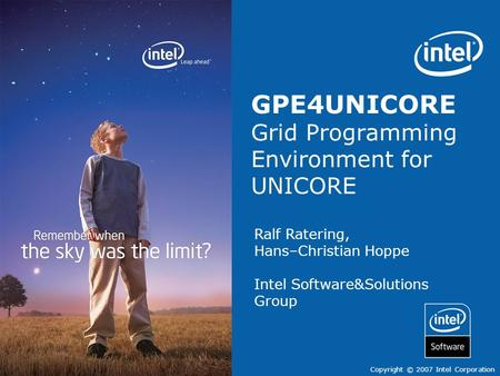 Software Solutions & group Copyright © 2007 Intel Corporation Ralf Ratering, Hans–Christian Hoppe Intel Software&Solutions Group GPE4UNICORE Grid Programming.