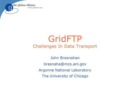GridFTP Challenges In Data Transport John Bresnahan Argonne National Laboratory The University of Chicago.