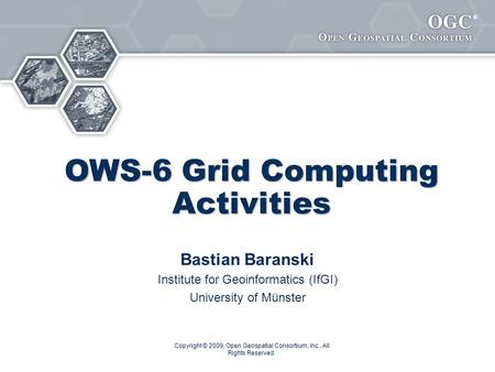 ® Copyright © 2009, Open Geospatial Consortium, Inc., All Rights Reserved. OWS-6 Grid Computing Activities Bastian Baranski Institute for Geoinformatics.