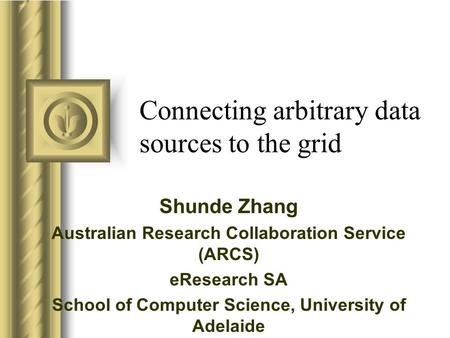 Connecting arbitrary data sources to the grid Shunde Zhang Australian Research Collaboration Service (ARCS) eResearch SA School of Computer Science, University.
