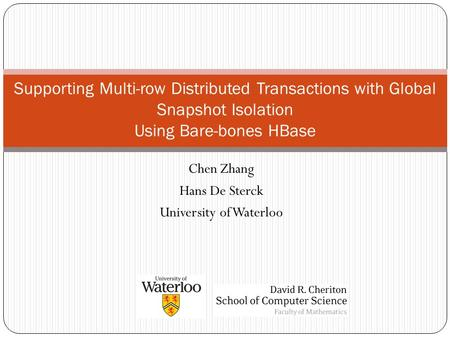 Chen Zhang Hans De Sterck University of Waterloo Supporting Multi-row Distributed Transactions with Global Snapshot Isolation Using Bare-bones HBase.