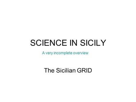 SCIENCE IN SICILY The Sicilian GRID A very incomplete overview.