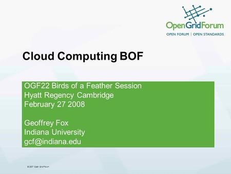 © 2007 Open Grid Forum Cloud Computing BOF OGF22 Birds of a Feather Session Hyatt Regency Cambridge February 27 2008 Geoffrey Fox Indiana University