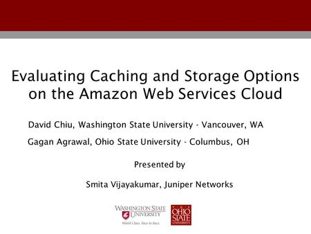 Evaluating Caching and Storage Options on the Amazon Web Services Cloud Gagan Agrawal, Ohio State University - Columbus, OH David Chiu, Washington State.