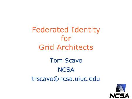 Federated Identity for Grid Architects Tom Scavo NCSA