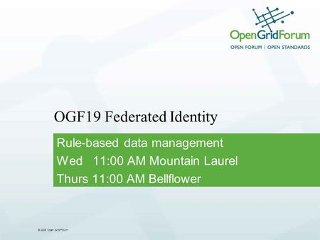 © 2006 Open Grid Forum OGF19 Federated Identity Rule-based data management Wed 11:00 AM Mountain Laurel Thurs 11:00 AM Bellflower.