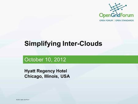 © 2012 Open Grid Forum Simplifying Inter-Clouds October 10, 2012 Hyatt Regency Hotel Chicago, Illinois, USA.