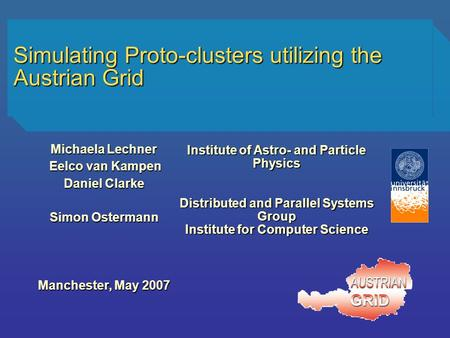 Simulating Proto-clusters utilizing the Austrian Grid Michaela Lechner Eelco van Kampen Eelco van Kampen Daniel Clarke Simon Ostermann Manchester, May.