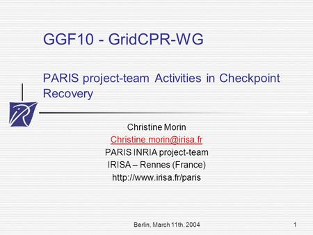 Berlin, March 11th, 20041 GGF10 - GridCPR-WG PARIS project-team Activities in Checkpoint Recovery Christine Morin PARIS INRIA.