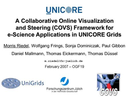 Forschungszentrum Jülich in der Helmholtz-Gesellschaft February 2007 – OGF19 A Collaborative Online Visualization and Steering (COVS) Framework for e-Science.