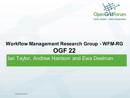 © 2006 Open Grid Forum Workflow Management Research Group - WFM-RG OGF 22 Ian Taylor, Andrew Harrison and Ewa Deelman.