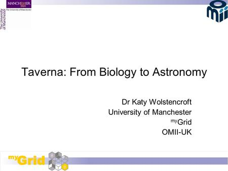 Taverna: From Biology to Astronomy Dr Katy Wolstencroft University of Manchester my Grid OMII-UK.