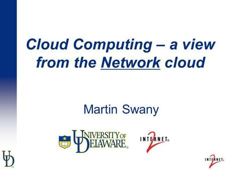 Cloud Computing – a view from the Network cloud Martin Swany.
