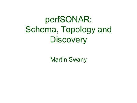 PerfSONAR: Schema, Topology and Discovery Martin Swany.