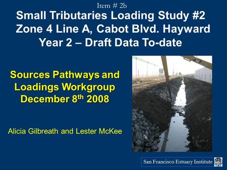 San Francisco Estuary Institute Small Tributaries Loading Study #2 Zone 4 Line A, Cabot Blvd. Hayward Year 2 – Draft Data To-date Sources Pathways and.