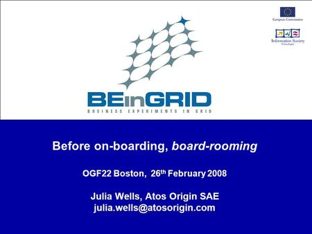 Before on-boarding, board-rooming OGF22 Boston, 26 th February 2008 Julia Wells, Atos Origin SAE