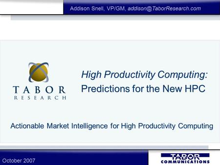 High Productivity Computing: Predictions for the New HPC Actionable Market Intelligence for High Productivity Computing Addison Snell, VP/GM,