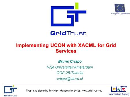 Trust and Security for Next Generation Grids, www.gridtrust.eu Implementing UCON with XACML for Grid Services Bruno Crispo Vrije Universiteit Amsterdam.