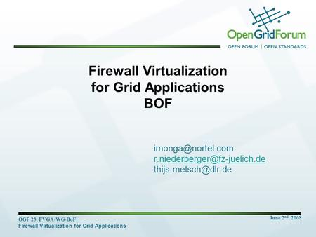 June 2 nd, 2008 OGF 23, FVGA-WG-BoF: Firewall Virtualization for Grid Applications Firewall Virtualization for Grid Applications BOF