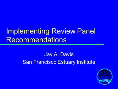 Implementing Review Panel Recommendations Jay A. Davis San Francisco Estuary Institute.