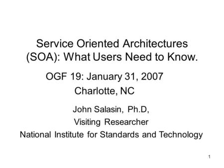1 Service Oriented Architectures (SOA): What Users Need to Know. OGF 19: January 31, 2007 Charlotte, NC John Salasin, Ph.D, Visiting Researcher National.