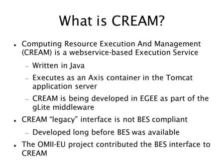 What is CREAM? Computing Resource Execution And Management (CREAM) is a webservice-based Execution Service Written in Java Executes as an Axis container.