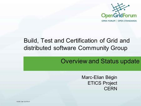 © 2006 Open Grid Forum Build, Test and Certification of Grid and distributed software Community Group Overview and Status update Marc-Elian Bégin ETICS.