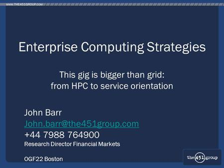 Enterprise Computing Strategies This gig is bigger than grid: from HPC to service orientation John Barr +44 7988 764900 Research.