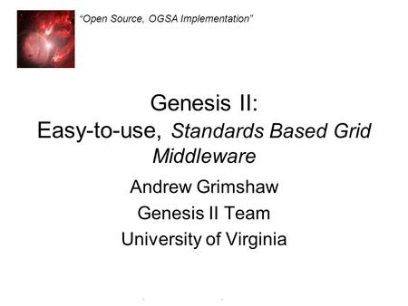 Genesis II Open Source, OGSA Implementation Genesis II: Easy-to-use, Standards Based Grid Middleware Andrew Grimshaw Genesis II Team University of Virginia.