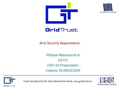 Trust and Security for Next Generation Grids, www.gridtrust.eu Grid Security Requirements Philippe Massonet et al CETIC OGF-25-Presentation Catania, 02-06/03/2009.