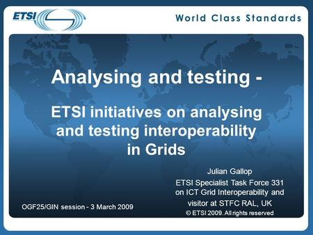 Analysing and testing - ETSI initiatives on analysing and testing interoperability in Grids Julian Gallop ETSI Specialist Task Force 331 on ICT Grid Interoperability.