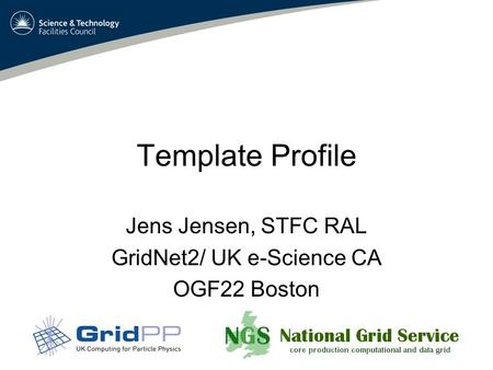 Template Profile Jens Jensen, STFC RAL GridNet2/ UK e-Science CA OGF22 Boston.
