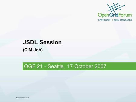 © 2006 Open Grid Forum JSDL Session (CIM Job) OGF 21 - Seattle, 17 October 2007.