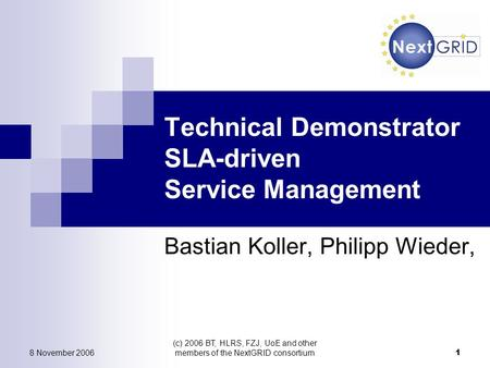 8 November 2006 (c) 2006 BT, HLRS, FZJ, UoE and other members of the NextGRID consortium 1 Technical Demonstrator SLA-driven Service Management Bastian.