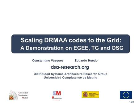 1/22 Distributed Systems Architecture Research Group Universidad Complutense de Madrid Constantino Vázquez Eduardo Huedo Scaling DRMAA codes to the Grid: