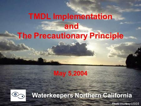 TMDL Implementation and The Precautionary Principle May 5,2004 Waterkeepers Northern California Photo courtesy USGS.