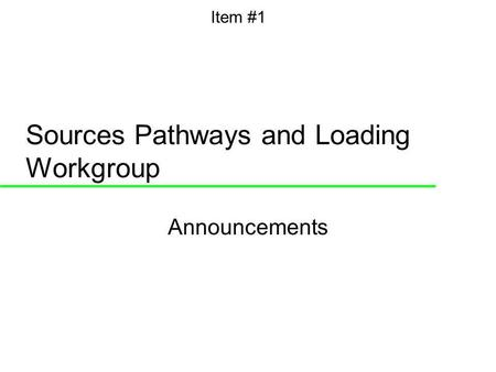 Sources Pathways and Loading Workgroup Announcements Item #1.