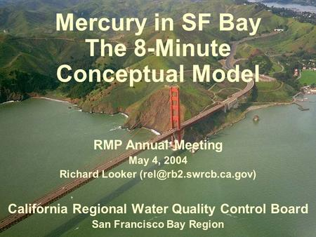 Mercury in SF Bay The 8-Minute Conceptual Model California Regional Water Quality Control Board San Francisco Bay Region RMP Annual Meeting May 4, 2004.