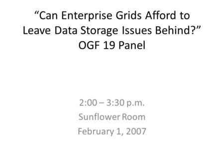 Can Enterprise Grids Afford to Leave Data Storage Issues Behind? OGF 19 Panel 2:00 – 3:30 p.m. Sunflower Room February 1, 2007.