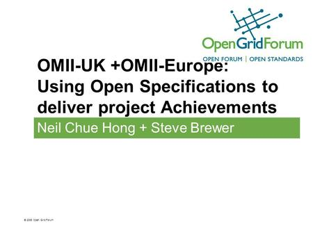 OMII-UK +OMII-Europe: Using Open Specifications to deliver project Achievements Neil Chue Hong + Steve Brewer © 2006 Open Grid Forum.