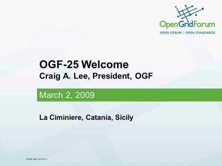 © 2006 Open Grid Forum OGF-25 Welcome Craig A. Lee, President, OGF March 2, 2009 La Ciminiere, Catania, Sicily.