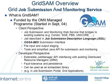 GridSAM Overview Grid Job S ubmission A nd M onitoring Service What is GridSAM? Funded by the OMII Managed Programme (Started in Sept, 04) Client Perspective.
