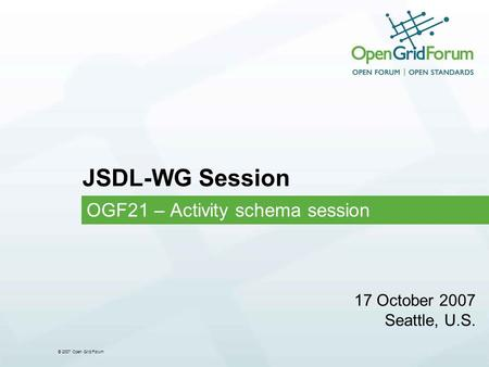 © 2007 Open Grid Forum JSDL-WG Session OGF21 – Activity schema session 17 October 2007 Seattle, U.S.
