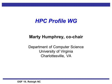 OGF 19, Raleigh NC HPC Profile WG Marty Humphrey, co-chair Department of Computer Science University of Virginia Charlottesville, VA.