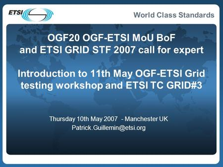 World Class Standards OGF20 OGF-ETSI MoU BoF and ETSI GRID STF 2007 call for expert Introduction to 11th May OGF-ETSI Grid testing workshop and ETSI TC.