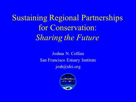 Sustaining Regional Partnerships for Conservation: Sharing the Future Joshua N. Collins San Francisco Estuary Institute
