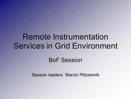 Remote Instrumentation Services in Grid Environment BoF Session Session leaders: Marcin Płóciennik.